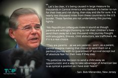 Truth be told...   A responsible politician with compassion.  Powerful words from Senator Menendez on addressing the refugee & humanitarian crisis on our border.