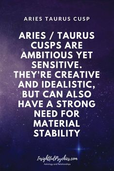 taurus aries cusp -are ambitious yet sensitive. They're creative and idealistic, but can also have a strong need for material stability