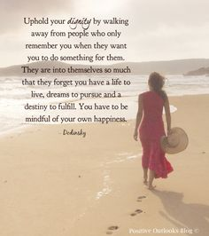 Uphold your dignity by walking away from people who only remember you when they want you to do something for them. They are into themselves so much that they forget you have a life to live, dreams to pursue & a destiny to fulfill. You have to be mindful of your own happiness. ~ Dodinsky