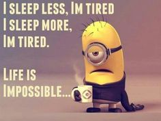 I sleep less, I'm tired. I sleep more, I'm tired. Life is impossible... - minion