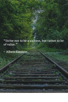 """Strive not to be a success, but rather to be of value."" __Albert Einstein"