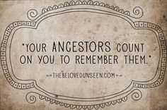 """Your ancestors count on you to remember them."" ...so research and record your family genealogy!"