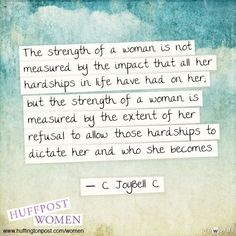 The strength of a woman is measured by the impact that all her hardships in life have had on her, but the strength of a woman is measured by the extent of her refusal to allow those hardships to DICTATE her and who she becomes. - C. Joybell C