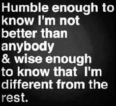 Love this quote! Humble enough to know I'm not better than anybody wise enough to know that I'm different from the rest. << Love this quote too! Great Quotes, Quotes To Live By, Me Quotes, Motivational Quotes, Funny Quotes, Inspirational Quotes, Unique Quotes, Wisdom Quotes, Stay Humble Quotes
