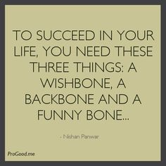 To Succeed In Your Life, You Need These Three Things: A Wishbone, A Backbone And A Funny Bone… –  Nishan Panwar
