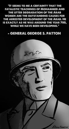 General George S. Patton on Islam   (((When this was said was at least 70 years ago!  ITS STILL TRUE TODAY AND EVEN MORE SO!!!))) I love ya George and we need someone like you today to whip these puppies into having a spine!