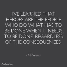"""""""I've learned that heroes are the people who do what has to be done when it needs to be done, regardless of the consequences."""" -Ash Sweeney"""