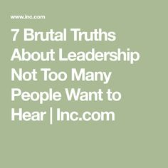 7 Brutal Truths About Leadership Not Too Many People Want to Hear | Inc.com