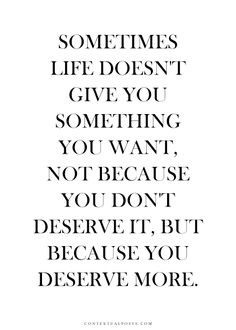 Sometimes life doesn't give you what you want. Not because you don't deserve it but because you deserve more. #inspire