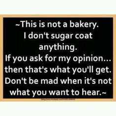 This is not a bakery.  I don't sugar coat anything. If you ask for my opinion...then that's what you'll get.  Don't be mad when it's not what you want to hear.
