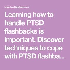 Learning how to handle PTSD flashbacks is important. Discover techniques to cope with PTSD flashbacks and even to stop PTSD flashbacks, on HealthyPlace.