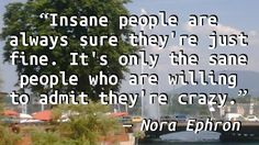 """Insane people are always sure they're just fine. It's only the sane people who are willing to admit they're crazy."" — Nora Ephron, Heartburn"