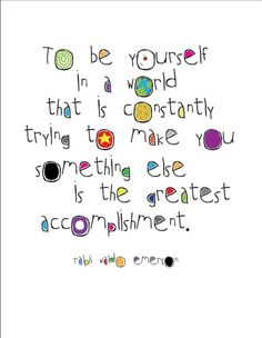 """To be yourself in a world that is constantly trying to make you something else is the greatest accomplishment.""  -- Ralph Waldo Emerson"
