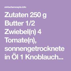 Zutaten 250 g Butter 1/2 Zwiebel(n) 4 Tomate(n), sonnengetrocknete in Öl 1 Knoblauchzehe(n) 1 TL, gehäuft Thymian, getrocknet 1/2 Chilischote(n), getrocknet 1 TL, gehäuft Oregano, getrocknet 1 TL, gestr. Paprikapulver, edelsüß 1/2 TL Rosmarin...