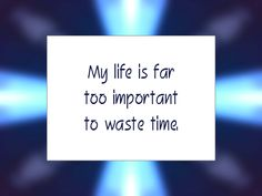 "Daily Affirmation for July 17, 2014  #affirmation  #inspiration - ""My life is far too important to waste time."""