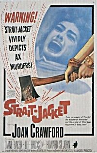 Strait-Jacket    Strait-Jacket is a 1964 American thriller film starring Joan Crawford and Diane Baker in a macabre mother and daughter tale about a series of axe-murders. Wikipedia