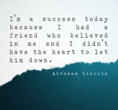 I'm a Success today because i had a Friend who Believed In me and i Didn't have the heart to let him down .
