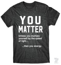 You matter.... unless you multiple yourself by the speed of light... then you energy!