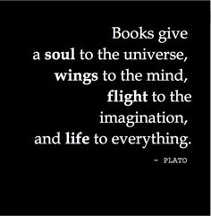 Book give a soul to the universe, wings to the mind, flight to the imagination and life to everything. - Plato