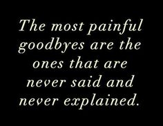 """The most painful goodbyes are the ones that are never said and never explained."" - Unknown http://www.facebook.com/groups/rememberlily"