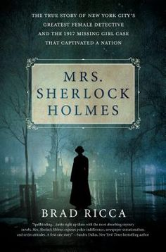 Mrs. Sherlock Holmes: Mrs. Sherlock Holmes The True Story of New York City's Greatest Female Detective and the 1917 Missing Girl Case That Captivated a Nation By Brad Ricca