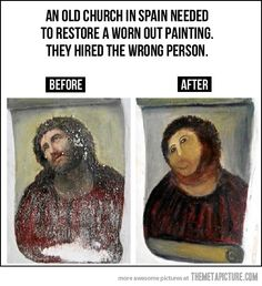 Restoration gone wrong - true story - an 80 year old woman was in charge of hiring someone to restore the painting but she then decided to do it herself to save the church money.