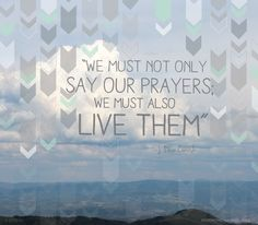 """We must not only say our prayers; we must also live them"""