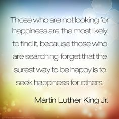 """""""Those who are not looking for happiness are the most likely to find it, because those who are searching forget that the surest way to be happy is to seek happiness for others.""""  - Martin Lither King Jr.  