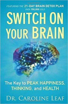 Switch On Your Brain: The Key to Peak Happiness, Thinking, and Health: Dr. Caroline Leaf: 9780801018398: Amazon.com: Books
