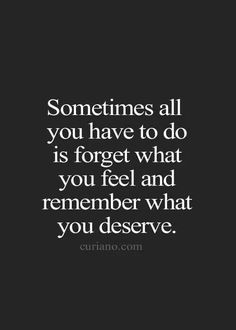 Sometimes all you have to do is forget what you feel & remember what you deserve.