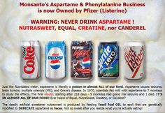 Monsanto's Aspartame & Phenylalanine Business is now Owned by Pfizer (Listerine). WARNING: NEVER DRINK ASPARTAME!! NUTRASWEET,  EQUAL, CREATINE, nor CANDEREL. Like fluoridated water, aspartame is literally a POISON  IN ALMOST ALL OF OUR FOOD!.  Aspartame causes seizures, brain tumors, multiple sclerosis (MS), and Grave's disease.  The deadly artificial sweetener NutraSweet is produced by feeding fossil fuel OIL to ecoli that are genetically modified to DEFECATE aspartame as feces.  Not so…