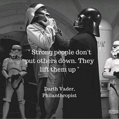 Strong people don't put others down, they lift them up - Darth Vader, Philanthropist