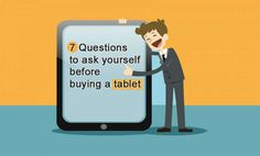 7 Questions you should ask yourself before selecting, the right tablet