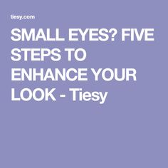 SMALL EYES? FIVE STEPS TO ENHANCE YOUR LOOK - Tiesy