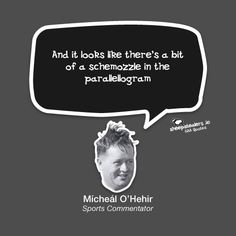 """""""And it looks like there's a bit of a schemozzle in the parallellogram"""" – Mícheál O'Hehir (Sports Commentator) Irish Art, Literature, History, Funny, Quotes, Sports, Movie Posters, T Shirt, Life"""