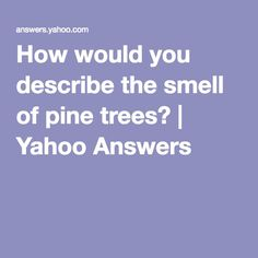 How would you describe the smell of pine trees? | Yahoo Answers