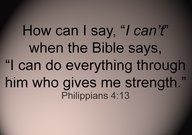 """How can I say, ""I can't"" when the Bible says, ""I can do everything through Him who gives me strength."" Phillippians 4:13"