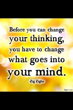 Before you can change your thinking, you have to change what goes into your mind.  Zig Ziglar