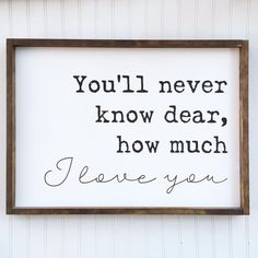 You'll never know dear, how much I love you sign!