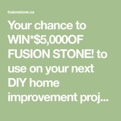 Your chance to WIN*$5,000OF FUSION STONE! to use on your next DIY home improvement project!