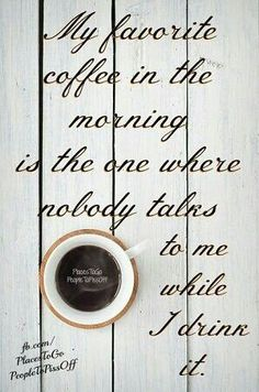 My coffee in the morning is the one where nobody talks to me while I drink it.  (I say 'amen' to that!)