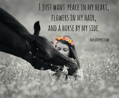 I don't want impossible things, I'm happy with some peace, some flowers, but most of all with my horses by my side...