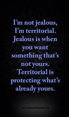 I'm not jealous, I'm territorial. Jealous is when you want something that's not yours. Territorial is protecting what's already yours.