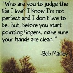 Who are you to judge. ..