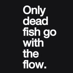 only dead fish go with the flow--  love this!!!! Be different!