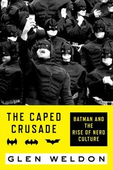 The Caped Crusade: Batman and the Rise of Nerd Culture by Glen Weldon - Because we're BATMAN! - $26