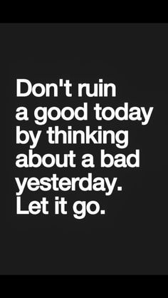 Don't ruin a good day by thinking a bad yesterday. Let it go.
