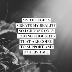 """""""My thoughts create my reality so I choose only loving thoughts that are going to support and nourish me"""""""