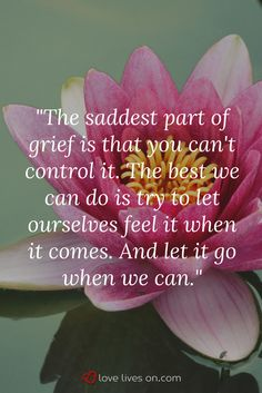 Accept that you can't control your grief. Let yourself feel your feelings and experience the stages of grief - you will get through it.