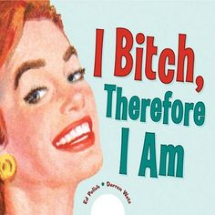 I BITCH THEREFORE I AM-